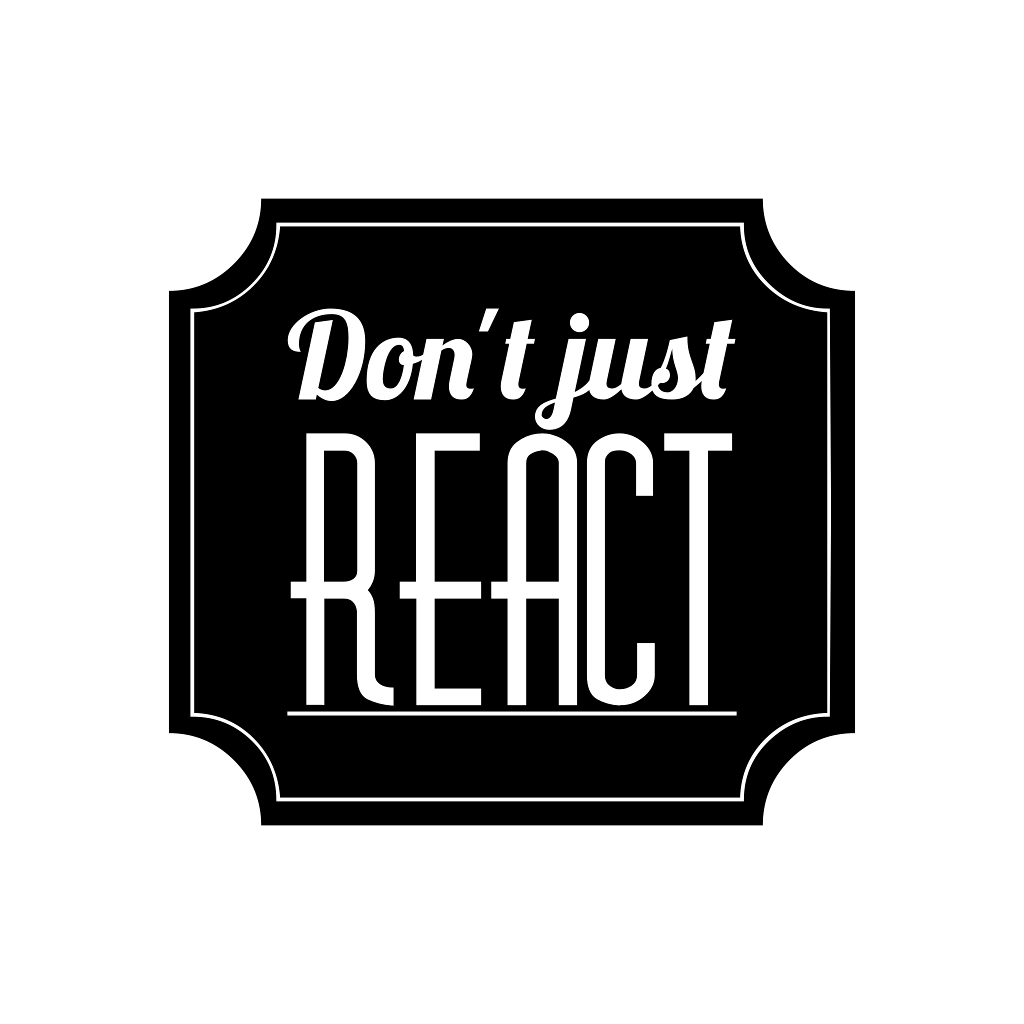 Don't just react